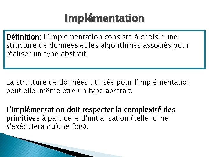 Implémentation Définition: L'implémentation consiste à choisir une structure de données et les algorithmes associés