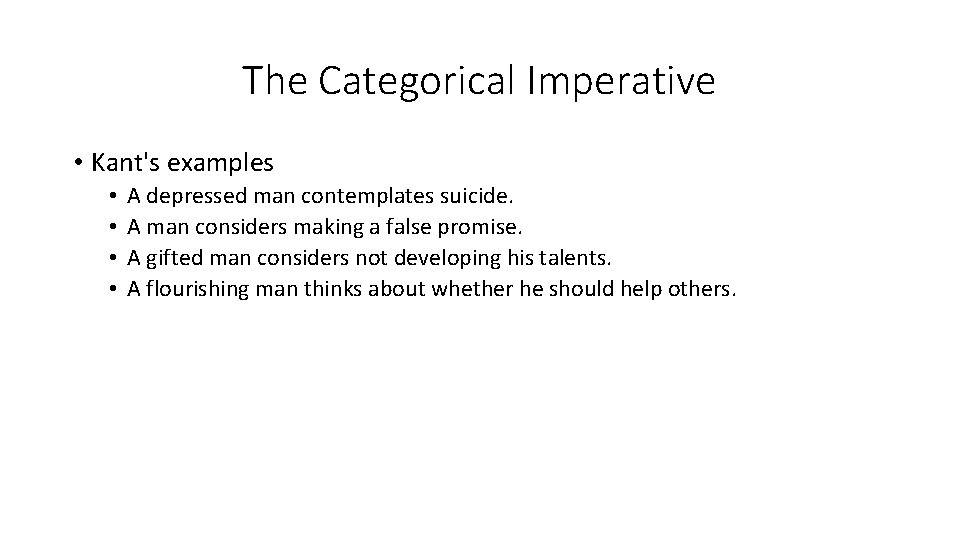 The Categorical Imperative • Kant's examples • • A depressed man contemplates suicide. A