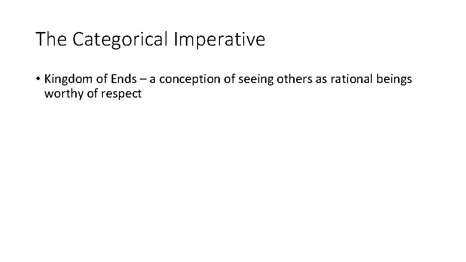 The Categorical Imperative • Kingdom of Ends – a conception of seeing others as