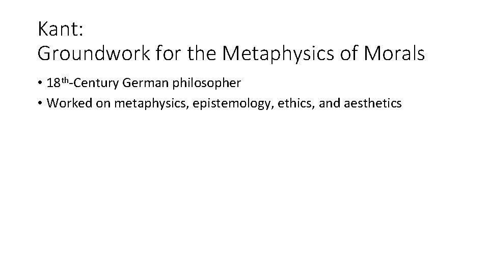 Kant: Groundwork for the Metaphysics of Morals • 18 th-Century German philosopher • Worked