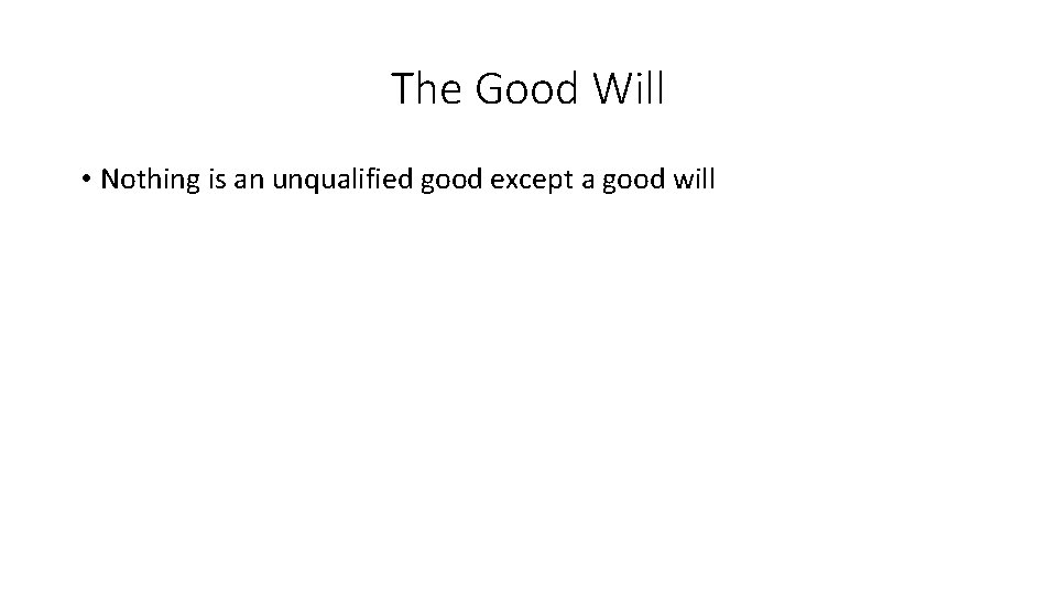 The Good Will • Nothing is an unqualified good except a good will