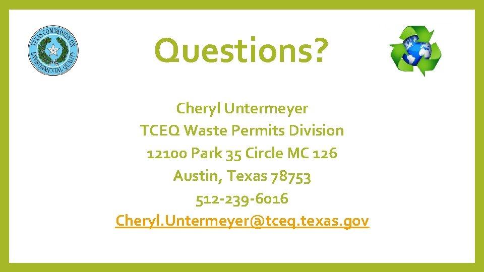 Questions? Cheryl Untermeyer TCEQ Waste Permits Division 12100 Park 35 Circle MC 126 Austin,