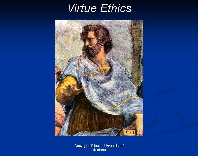 Virtue Ethics Soazig Le Bihan -- University of Montana 1