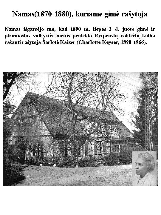 Namas(1870 -1880), kuriame gimė rašytoja Namas išgarsėjo tuo, kad 1890 m. liepos 2 d.