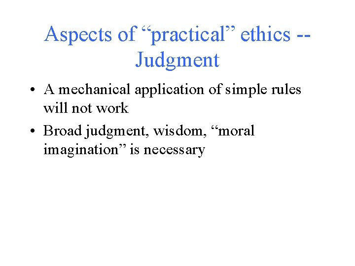 """Aspects of """"practical"""" ethics -Judgment • A mechanical application of simple rules will not"""