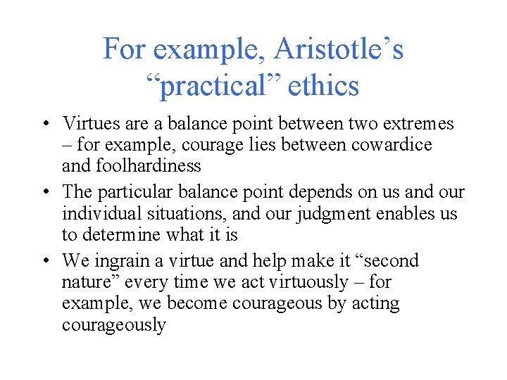 """For example, Aristotle's """"practical"""" ethics • Virtues are a balance point between two extremes"""