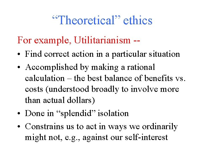 """""""Theoretical"""" ethics For example, Utilitarianism - • Find correct action in a particular situation"""