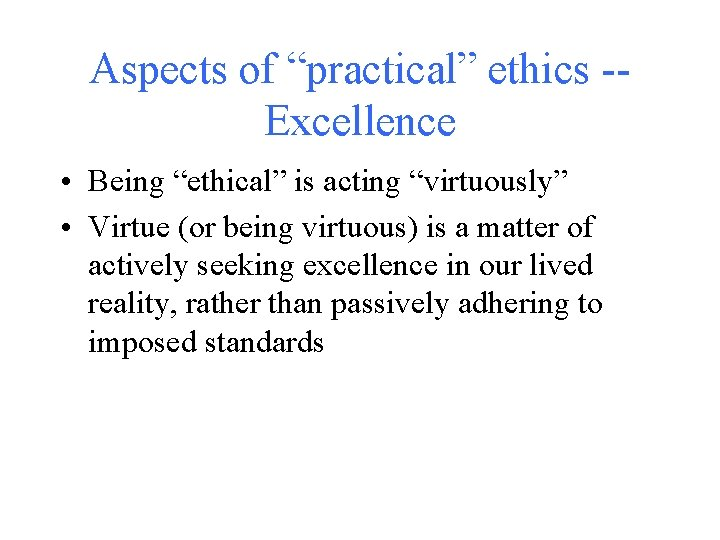 """Aspects of """"practical"""" ethics -Excellence • Being """"ethical"""" is acting """"virtuously"""" • Virtue (or"""
