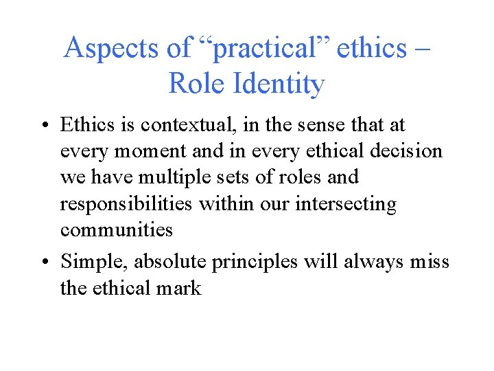 """Aspects of """"practical"""" ethics – Role Identity • Ethics is contextual, in the sense"""