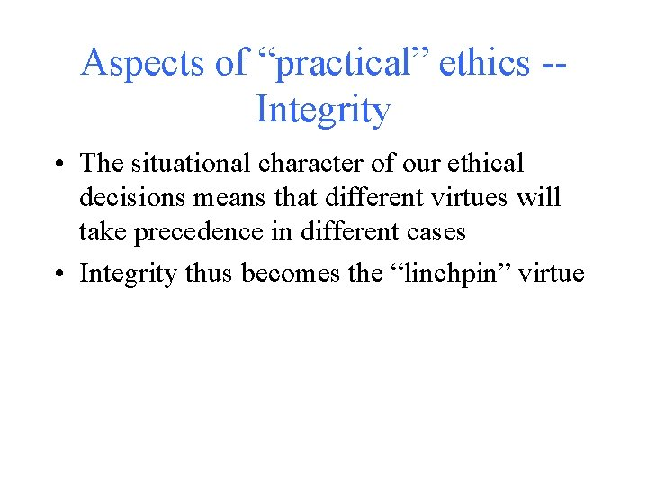 """Aspects of """"practical"""" ethics -Integrity • The situational character of our ethical decisions means"""