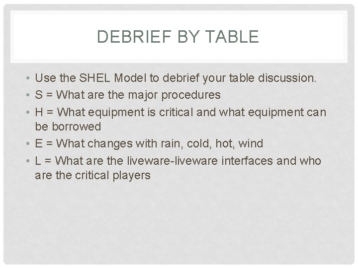 DEBRIEF BY TABLE • Use the SHEL Model to debrief your table discussion. •