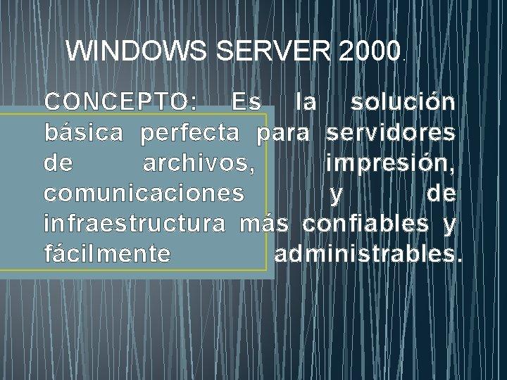 WINDOWS SERVER 2000. CONCEPTO: Es la solución básica perfecta para servidores de archivos, impresión,