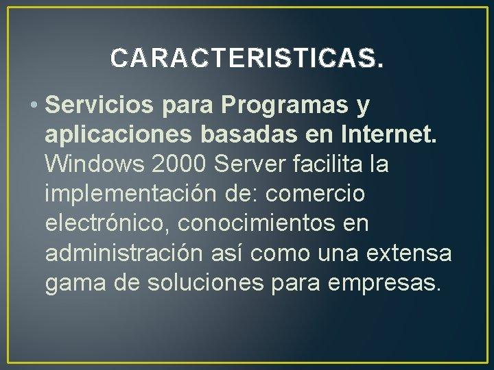 CARACTERISTICAS. • Servicios para Programas y aplicaciones basadas en Internet. Windows 2000 Server facilita