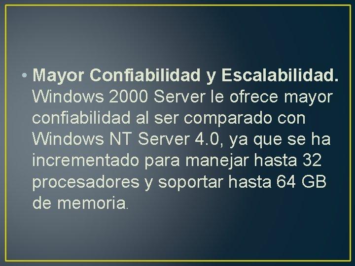 • Mayor Confiabilidad y Escalabilidad. Windows 2000 Server le ofrece mayor confiabilidad al