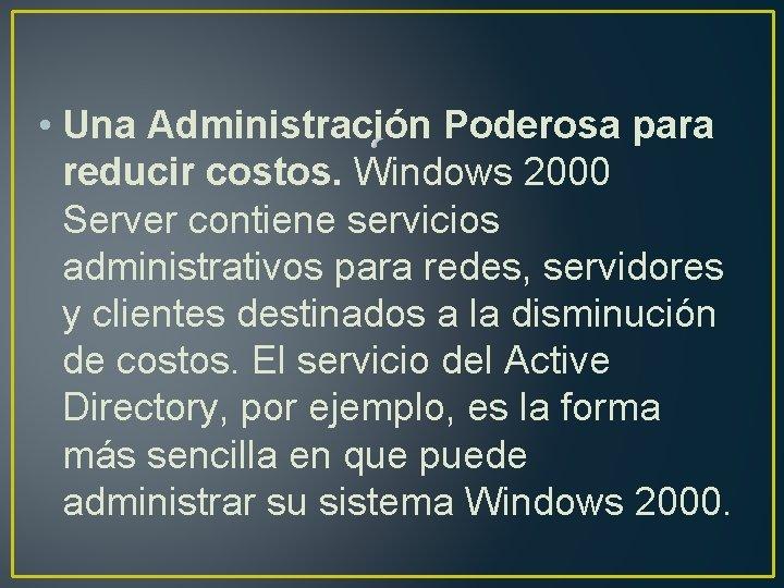 • Una Administración Poderosa para reducir costos. Windows 2000 Server contiene servicios administrativos