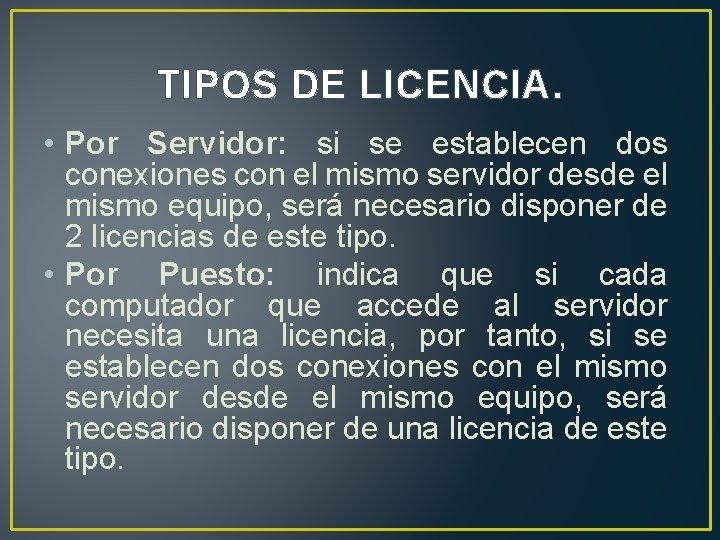 TIPOS DE LICENCIA. • Por Servidor: si se establecen dos conexiones con el mismo
