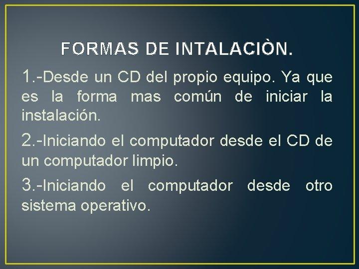 FORMAS DE INTALACIÒN. 1. -Desde un CD del propio equipo. Ya que es la