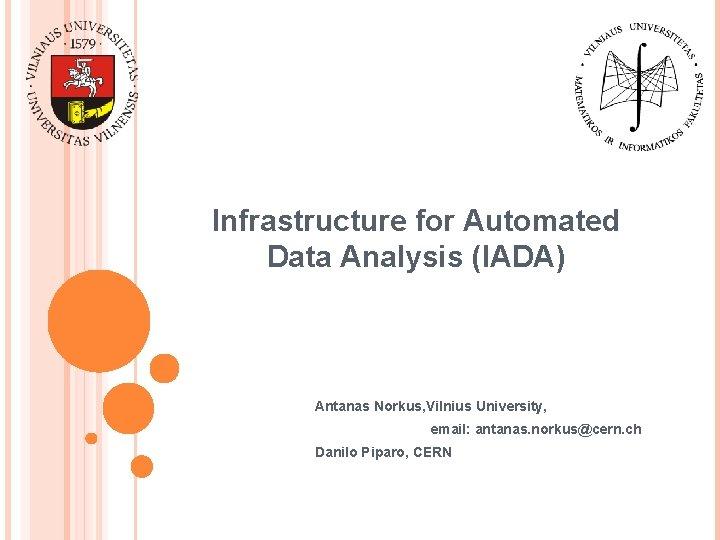 Infrastructure for Automated Data Analysis (IADA) Antanas Norkus, Vilnius University, email: antanas. norkus@cern. ch
