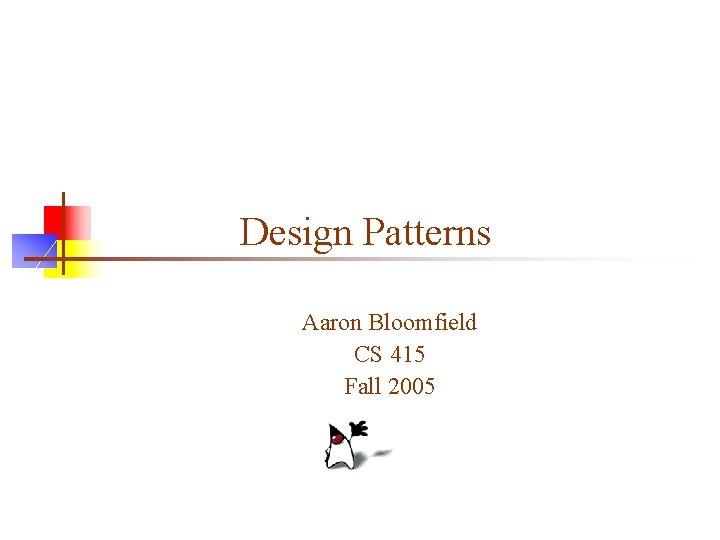 Design Patterns Aaron Bloomfield CS 415 Fall 2005