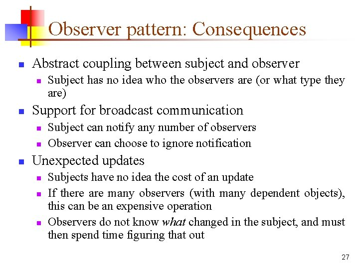 Observer pattern: Consequences n Abstract coupling between subject and observer n n Support for
