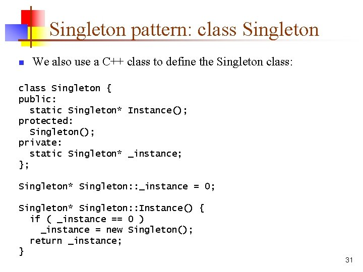 Singleton pattern: class Singleton n We also use a C++ class to define the