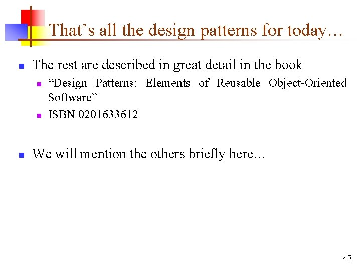 That's all the design patterns for today… n The rest are described in great