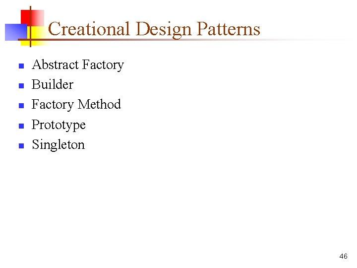 Creational Design Patterns n n n Abstract Factory Builder Factory Method Prototype Singleton 46