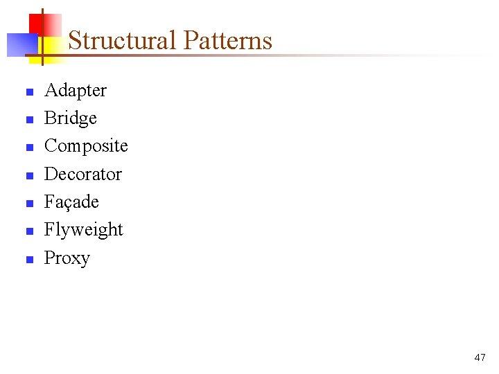Structural Patterns n n n n Adapter Bridge Composite Decorator Façade Flyweight Proxy 47