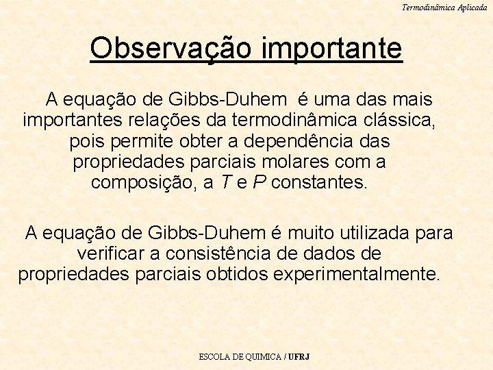 Termodinâmica Aplicada Observação importante A equação de Gibbs-Duhem é uma das mais importantes relações