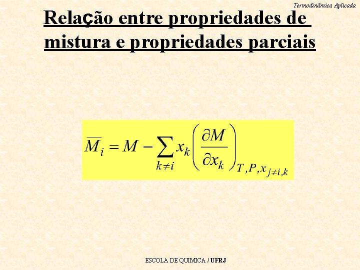 Termodinâmica Aplicada Relação entre propriedades de mistura e propriedades parciais ESCOLA DE QUIMICA /