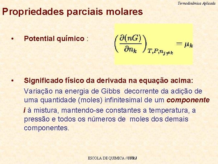 Termodinâmica Aplicada Propriedades parciais molares • Potential químico : • Significado físico da derivada