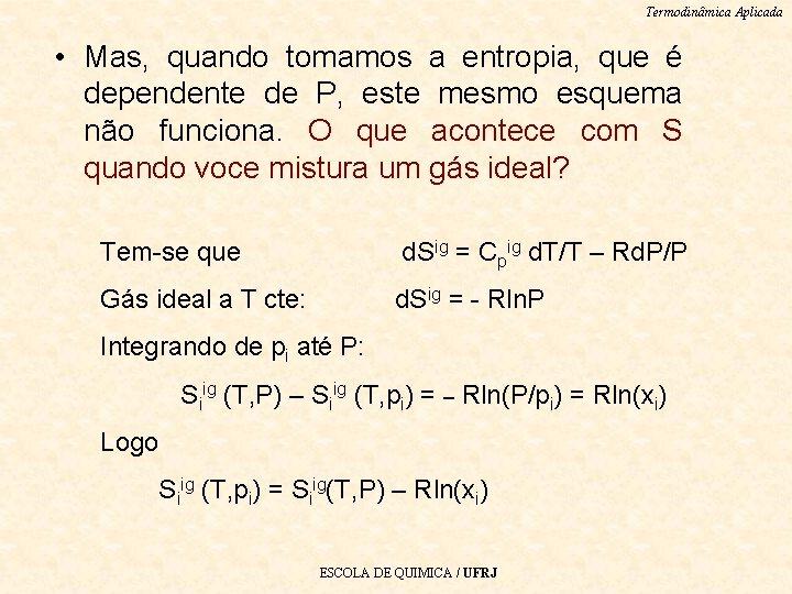 Termodinâmica Aplicada • Mas, quando tomamos a entropia, que é dependente de P, este