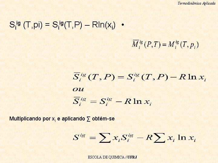 Termodinâmica Aplicada Siig (T, pi) = Siig(T, P) – Rln(xi) • Multiplicando por xi