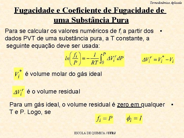 Termodinâmica Aplicada Fugacidade e Coeficiente de Fugacidade de uma Substância Pura Para se calcular