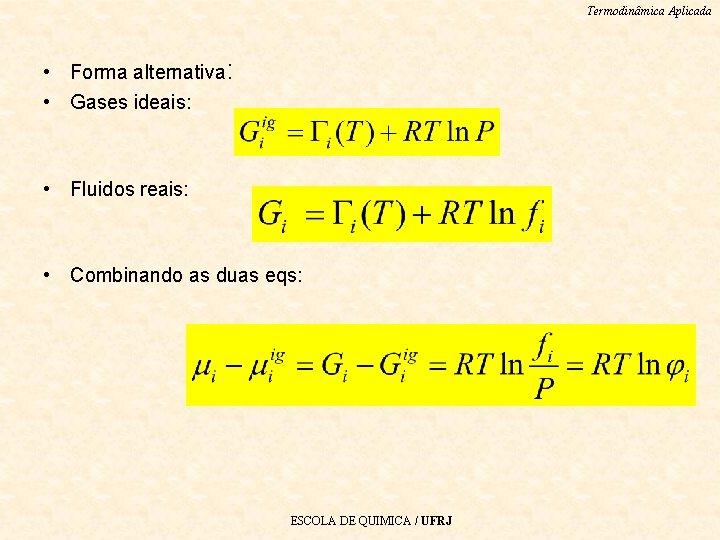 Termodinâmica Aplicada • Forma alternativa: • Gases ideais: • Fluidos reais: • Combinando as