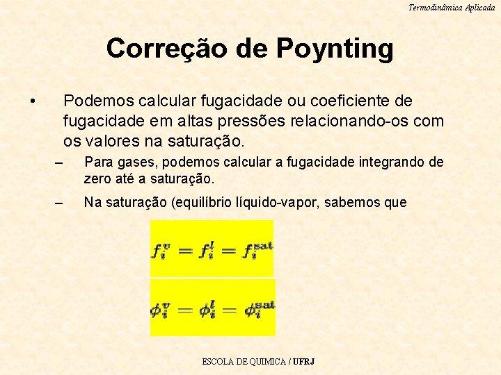 Termodinâmica Aplicada Correção de Poynting • Podemos calcular fugacidade ou coeficiente de fugacidade em