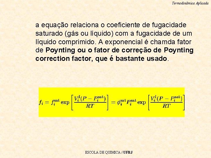 Termodinâmica Aplicada a equação relaciona o coeficiente de fugacidade saturado (gás ou líquido) com