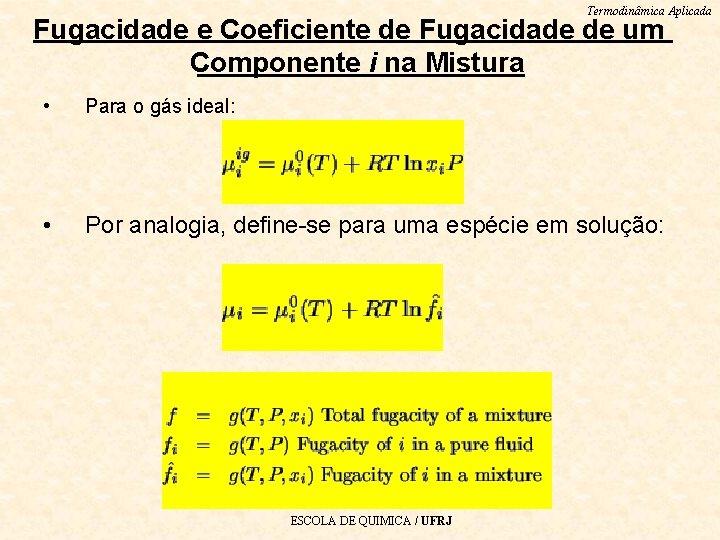 Termodinâmica Aplicada Fugacidade e Coeficiente de Fugacidade de um Componente i na Mistura •