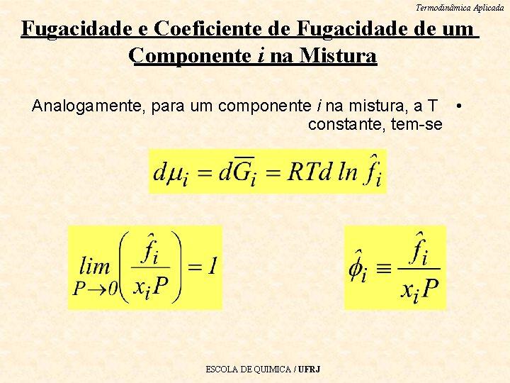 Termodinâmica Aplicada Fugacidade e Coeficiente de Fugacidade de um Componente i na Mistura Analogamente,