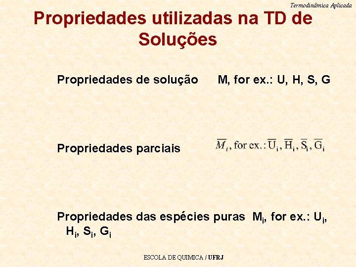 Termodinâmica Aplicada Propriedades utilizadas na TD de Soluções Propriedades de solução M, for ex.