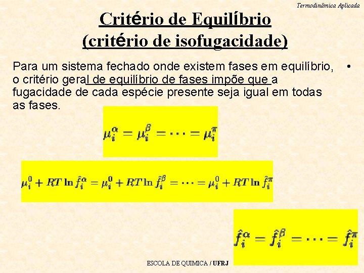 Critério de Equilíbrio (critério de isofugacidade) Termodinâmica Aplicada Para um sistema fechado onde existem