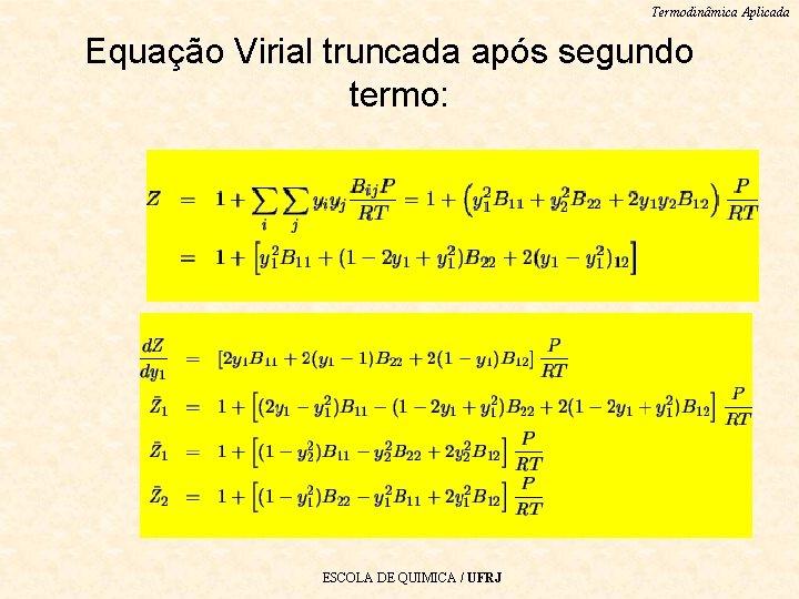 Termodinâmica Aplicada Equação Virial truncada após segundo termo: ESCOLA DE QUIMICA / UFRJ