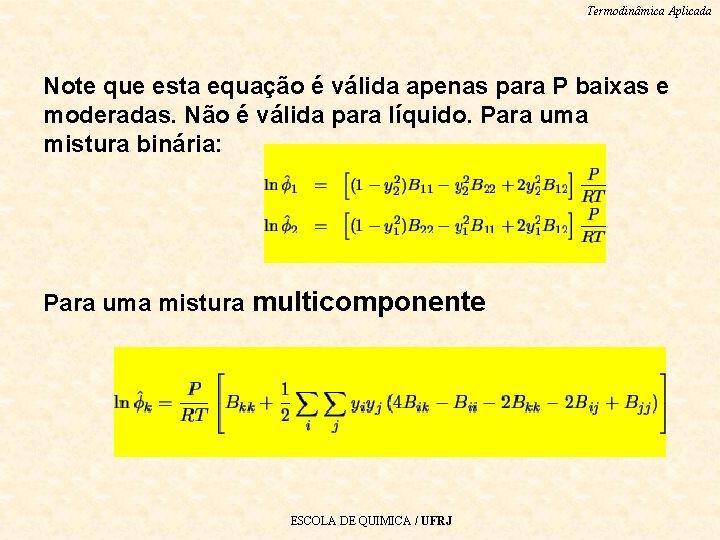 Termodinâmica Aplicada Note que esta equação é válida apenas para P baixas e moderadas.
