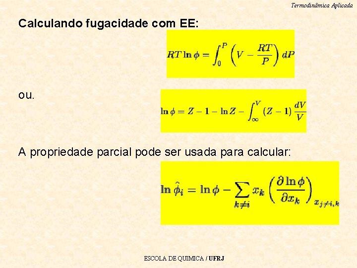 Termodinâmica Aplicada Calculando fugacidade com EE: ou. A propriedade parcial pode ser usada para