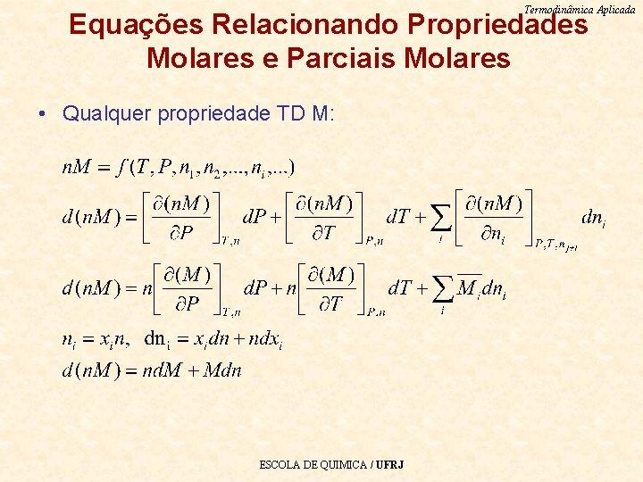 Termodinâmica Aplicada Equações Relacionando Propriedades Molares e Parciais Molares • Qualquer propriedade TD M: