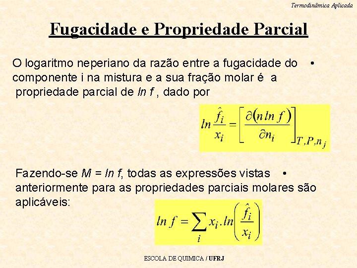 Termodinâmica Aplicada Fugacidade e Propriedade Parcial O logaritmo neperiano da razão entre a fugacidade