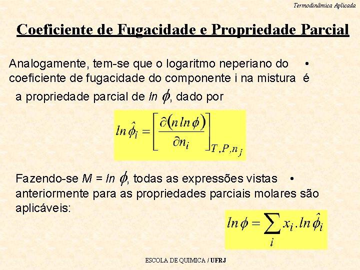 Termodinâmica Aplicada Coeficiente de Fugacidade e Propriedade Parcial Analogamente, tem-se que o logaritmo neperiano