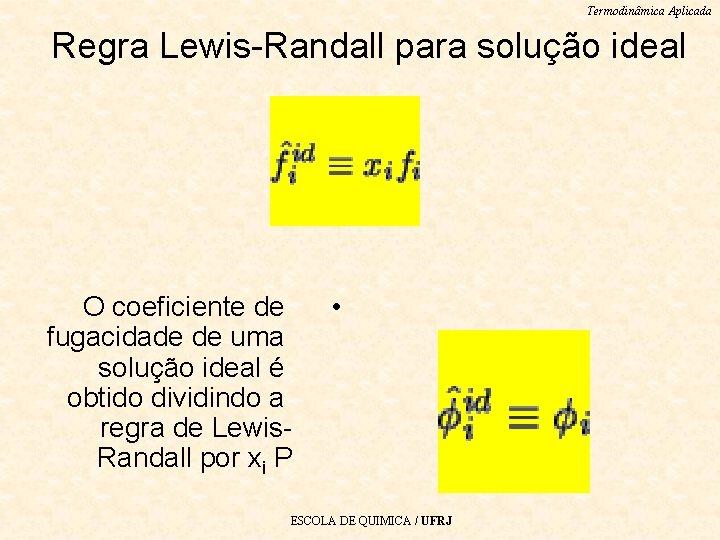 Termodinâmica Aplicada Regra Lewis-Randall para solução ideal O coeficiente de fugacidade de uma solução