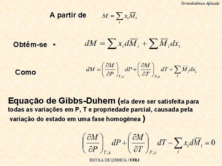 Termodinâmica Aplicada A partir de Obtém-se • Como Equação de Gibbs-Duhem (ela deve ser