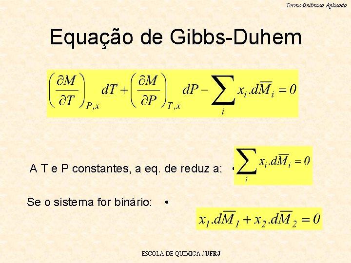 Termodinâmica Aplicada Equação de Gibbs-Duhem A T e P constantes, a eq. de reduz